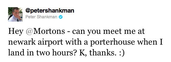 """Hey @Mortons – can you meet me at Newark Airport with a porterhouse when I land in two hours? K, thanks. :)"""